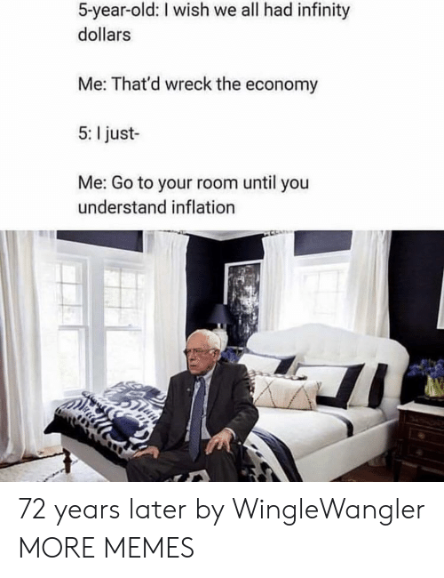 inflation: 5-year-old: I wish we all had infinity  dollars  Me: That'd wreck the economy  5: I just-  Me: Go to your room until you  understand inflation 72 years later by WingleWangler MORE MEMES