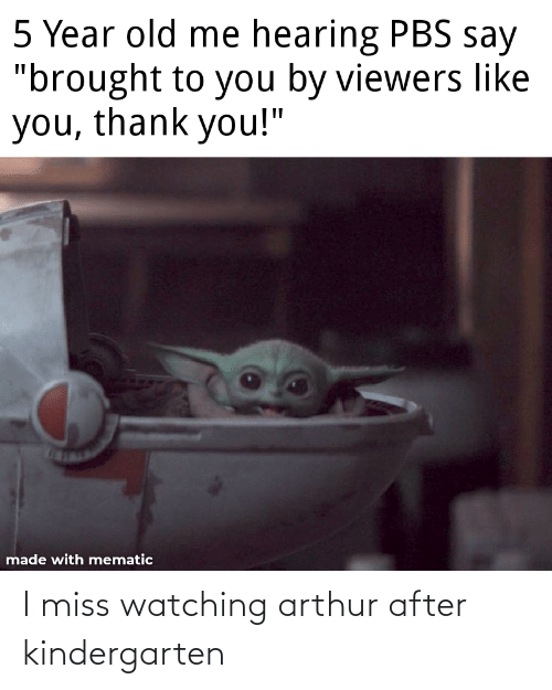 "Arthur: 5 Year old me hearing PBS say  ""brought to you by viewers like  you, thank you!""  made with mematic I miss watching arthur after kindergarten"