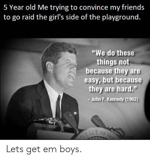"""John F. Kennedy: 5 Year old Me trying to convince my friends  to go raid the girl's side of the plavground.  """"We do these  things not  because they are  easy, but because  they are hard.""""  John F. Kennedy (1962) Lets get em boys."""