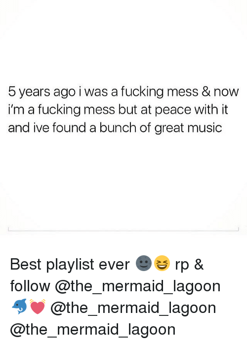 Fucking, Music, and Best: 5 years ago i was a fucking mess & now  i'm a fucking mess but at peace with it  and ive found a bunch of great music Best playlist ever 🌚😆 rp & follow @the_mermaid_lagoon 🐬💓 @the_mermaid_lagoon @the_mermaid_lagoon