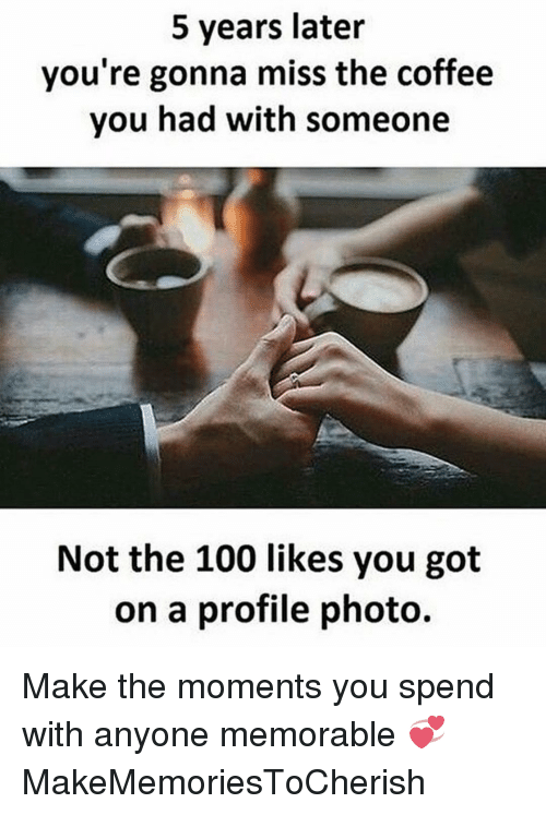 Memorals: 5 years later  you're gonna miss the coffee  you had with someone  Not the 100 likes you got  on a profile photo. Make the moments you spend with anyone memorable 💞 MakeMemoriesToCherish