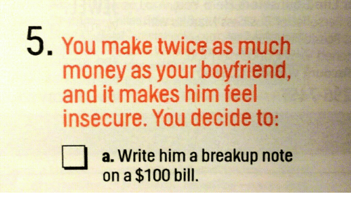 breakup: 5. You make twice as much  money as your boyfriend,  and it makes him feel  insecure. You decide to:  a. Write him a breakup note  on a $100 bill.