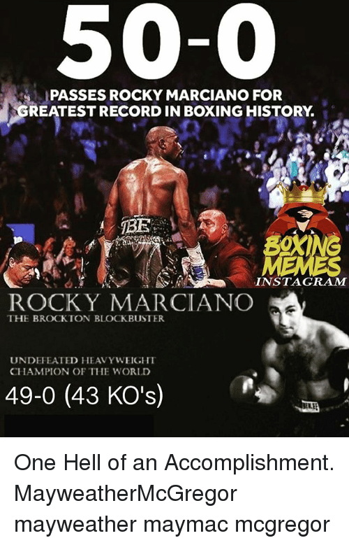 rocky marciano: 50-0  PASSES ROCKY MARCIANO FOR  REATEST RECORD IN BOXING HISTORY.  INSTAGRAM  ROCK Y MARCIANCO  THE BROCKTON BLOCKBUSTER  UNDEFEATED HEAVYWEIGHI  CHAMPION OF THE WORLD  49-0 (43 KO's) One Hell of an Accomplishment. MayweatherMcGregor mayweather maymac mcgregor