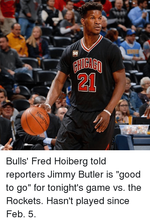 "Jimmy Butler, Sports, and Bulls: 50 Bulls' Fred Hoiberg told reporters Jimmy Butler is ""good to go"" for tonight's game vs. the Rockets. Hasn't played since Feb. 5."