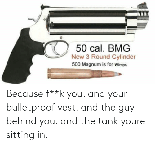 bmg: 50 cal. BMG  New 3 Round Cylinder  500 Magnum is for wimps Because f**k you. and your bulletproof vest. and the guy behind you. and the tank youre sitting in.