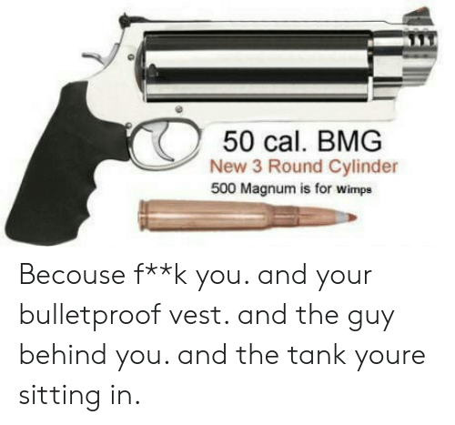 bmg: 50 cal. BMG  New 3 Round Cylinder  500 Magnum is for wimps Becouse f**k you. and your bulletproof vest. and the guy behind you. and the tank youre sitting in.