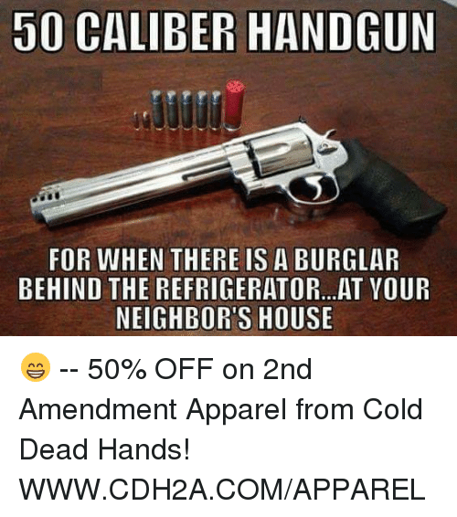 cold-dead-hands: 50 CALIBER HANDGUN  FOR WHEN THERE IS A BURGLAR  BEHIND THE REFRIGERATOR...AT VOUR  NEIGHBOR'S HOUSE 😁 -- 50% OFF on 2nd Amendment Apparel from Cold Dead Hands! WWW.CDH2A.COM/APPAREL