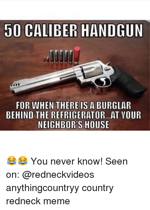 Redneck Meme: 50 CALIBER HANDGUN  FOR WHEN THERE IS A BURGLAR  BEHIND THE REFRIGERATOR...AT VOUR  NEIGHBOR'S HOUSE 😂😂 You never know! Seen on: @redneckvideos anythingcountryy country redneck meme
