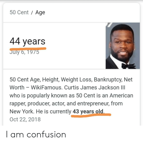 Age Height: 50 Cent Age  44 years  July 6, 1975  50 Cent Age, Height, Weight Loss, Bankruptcy, Net  Worth WikiFamous. Curtis James Jackson III  who is popularly known as 50 Cent is an American  rapper, producer, actor, and entrepreneur, from  New York. He is currently 43 years old.  Oct 22, 2018 I am confusion