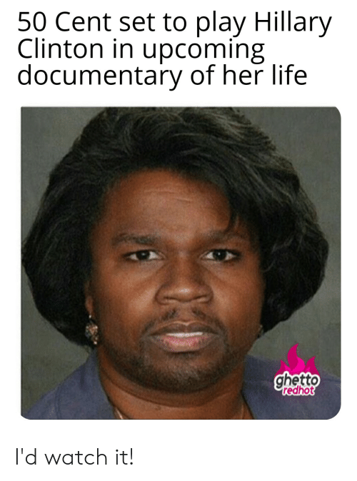 Ghetto Redhot: 50 Cent set to play Hillary  Clinton in upcoming  documentary of her life  ghetto  redhot I'd watch it!