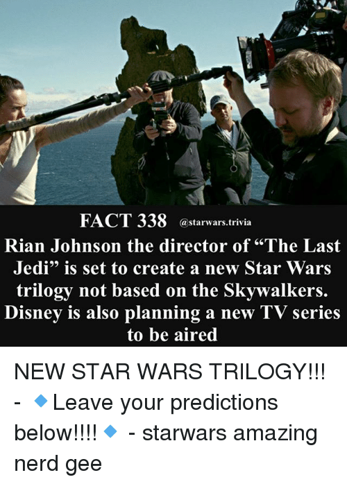 "Disney, Jedi, and Memes: 50  FACT 338 @starwars.trivia  Rian Johnson the director of ""The Last  Jedi"" is set to create a new Star Wars  trilogy not based on the Skywalkers.  Disney is also planning a new TV series  to be aired NEW STAR WARS TRILOGY!!! - 🔹Leave your predictions below!!!!🔹 - starwars amazing nerd gee"