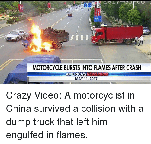 Crazy, Memes, and China: 50  MOTORCYCLE BURSTS INTO FLAMES AFTER CRASH  MERICAS  MAY 11, 2017 Crazy Video: A motorcyclist in China survived a collision with a dump truck that left him engulfed in flames.