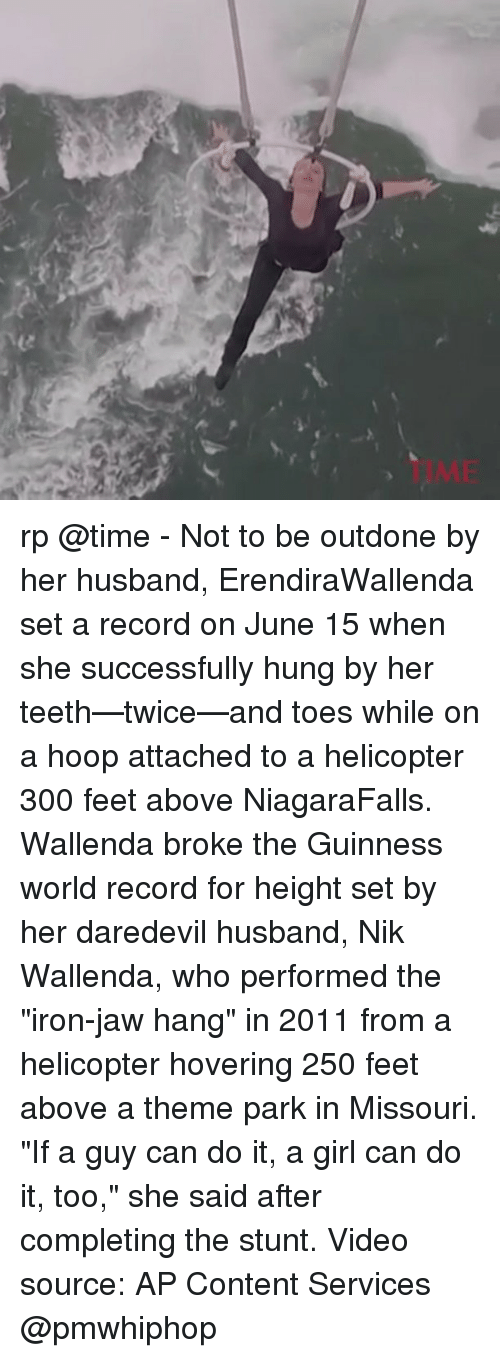 "Memes, Daredevil, and Girl: 50 rp @time - Not to be outdone by her husband, ErendiraWallenda set a record on June 15 when she successfully hung by her teeth—twice—and toes while on a hoop attached to a helicopter 300 feet above NiagaraFalls. Wallenda broke the Guinness world record for height set by her daredevil husband, Nik Wallenda, who performed the ""iron-jaw hang"" in 2011 from a helicopter hovering 250 feet above a theme park in Missouri. ""If a guy can do it, a girl can do it, too,"" she said after completing the stunt. Video source: AP Content Services @pmwhiphop"