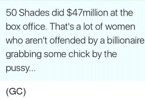 Memes, Pussy, and Box Office: 50 Shades did $47million at the  box office. That's a lot of women  who aren't offended by a billionaire  grabbing some chick by the  pussy (GC)