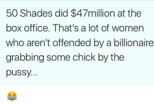 Memes, Pussy, and Box Office: 50 Shades did $47million at the  box office. That's a lot of women  who aren't offended by a billionaire  grabbing some chick by the  pussy. 😂