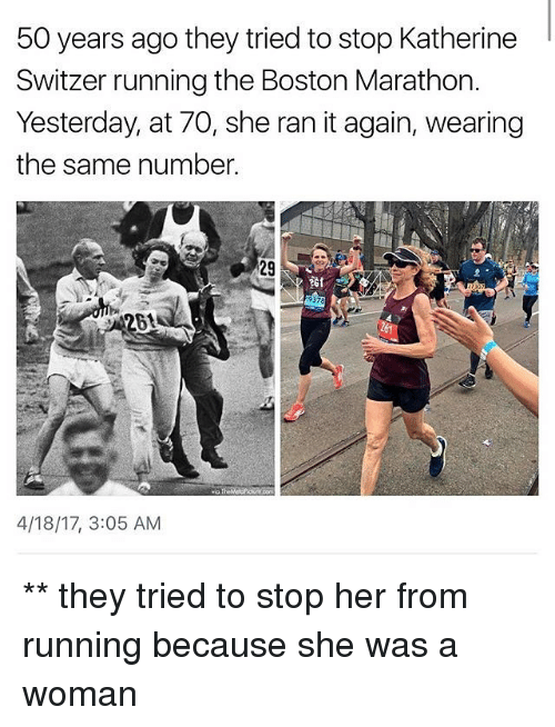 Memes, Boston, and Running: 50 years ago they tried to stop Katherine  Switzer running the Boston Marathon.  Yesterday, at 70, she ran it again, wearing  the same number.  9378  261  4/18/17, 3:05 AM ** they tried to stop her from running because she was a woman
