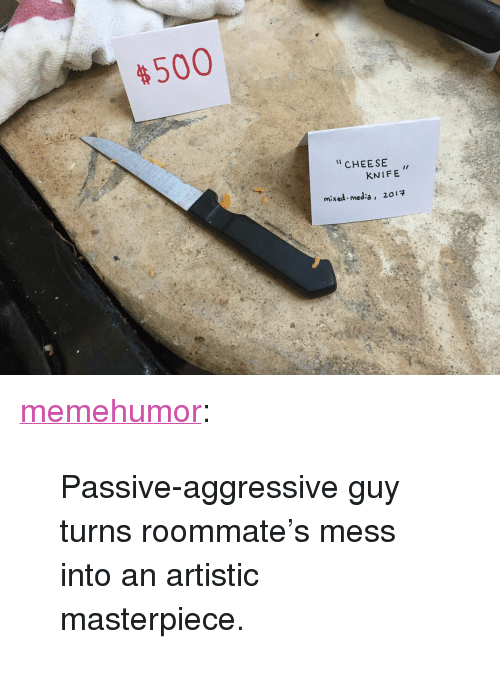 """meda: 500  CHEE SE  KNIFE  mixed-meda,  20 <p><a href=""""http://memehumor.net/post/158785353167/passive-aggressive-guy-turns-roommates-mess-into"""" class=""""tumblr_blog"""">memehumor</a>:</p>  <blockquote><p>Passive-aggressive guy turns roommate's mess into an artistic masterpiece.</p></blockquote>"""