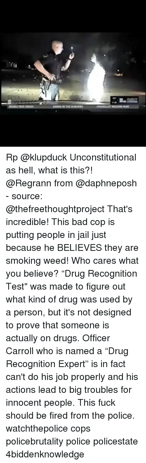 """Bad, Drugs, and Jail: 500  DEADLY BUS CRASH  GANGS IN THE SUBURBS Rp @klupduck Unconstitutional as hell, what is this?! @Regrann from @daphneposh - source: @thefreethoughtproject That's incredible! This bad cop is putting people in jail just because he BELIEVES they are smoking weed! Who cares what you believe? """"Drug Recognition Test"""" was made to figure out what kind of drug was used by a person, but it's not designed to prove that someone is actually on drugs. Officer Carroll who is named a """"Drug Recognition Expert"""" is in fact can't do his job properly and his actions lead to big troubles for innocent people. This fuck should be fired from the police. watchthepolice cops policebrutality police policestate 4biddenknowledge"""