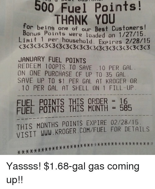 Memes, Thank You, and Best: 500 Fuel Points!  for THANK YOU  for being one of our Bests t71  Bonus Points were loaded  Limit T per household. Expires 2/28/15  one of our Best Customers!  an 1/27/15  JANUARY FUEL POINTS  REDEEM 100PTS TO SAVE .10 PER GAL  ON ONE PURCHASE CF UP TO 35 GAL  SAVE UP TO $1 PER GAL AT KROGER OR  10 PER GAL AT SHELL ON 1 FILL-UP  FUEL POINTS THIS CUNER  FUEL POINTS THIS ORDER 16  FUEL POINTS THIS MONTH 585  THIS MONTHS POINTS EXPIRE 02/28/15  VISIT WWW. KROGER.COM/FUEL FOR DETAILS Yassss! $1.68-gal gas coming up!!