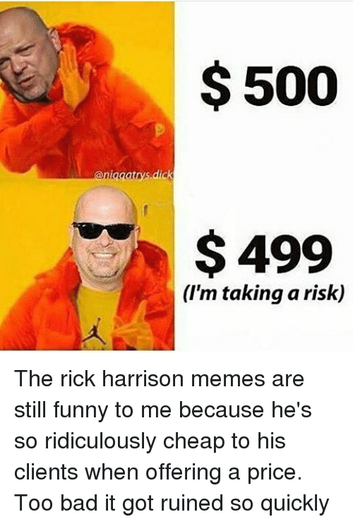 rick harrison: $500  ianigaatnys dick  $499  (I'm taking a risk) The rick harrison memes are still funny to me because he's so ridiculously cheap to his clients when offering a price. Too bad it got ruined so quickly