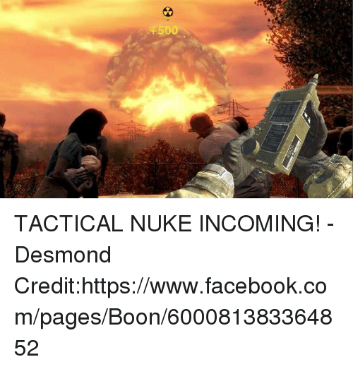 Facebook, Memes, and facebook.com: +500 TACTICAL NUKE INCOMING! -Desmond Credit:https://www.facebook.com/pages/Boon/600081383364852