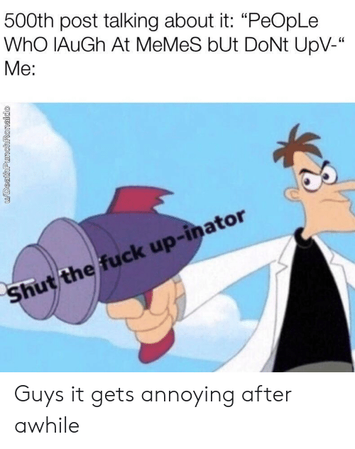 """Ronaldo: 500th post talking about it: """"PeOpLe  WhO IAuGh At MeMeS bUt DoNt UpV-""""  Me:  Shut the fuck up-inator  u/DeathPunch Ronaldo Guys it gets annoying after awhile"""