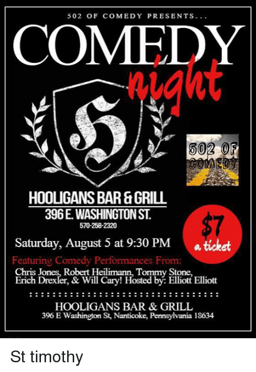 chris jones: 502 OF COMEDY PRESENTS  COMEDY  iaht  502 OF  HOOLIGANS BAR&GRILL  396E. WASHINGTON ST  570-258-2320  Saturday, August 5 at 9:30 PM  a ticket  Featuring Comedy Performances From:  Chris Jones, Robert Heil  Erich Drexler, & Will Cary! Hosted by: Elliott Elliott  Tommy Stone,  HOOLIGANS BAR & GRILL  396 E Washington St, Nanticoke, Pennsylvania 18634 St timothy