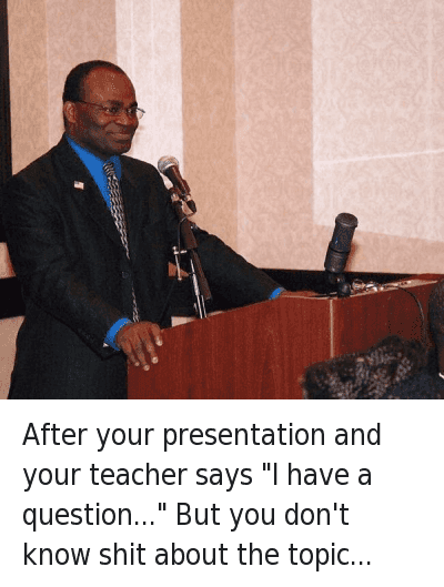"Shit, Teacher, and Wtf: After your presentation and your teacher says ""I have a question..."" But you don't know sh*t about the topic... After your presentation and your teacher says ""I have a question..."" But you don't know shit about the topic..."