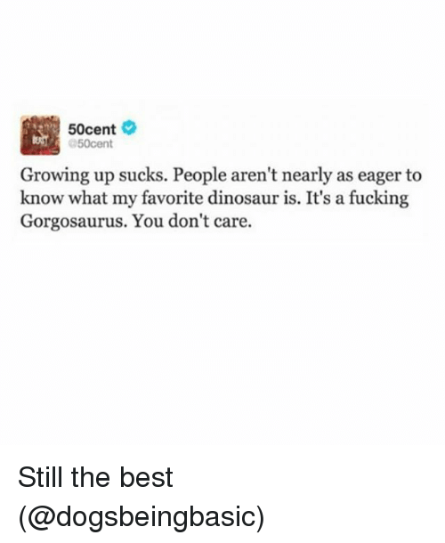 Dinosaur, Fucking, and Funny: 50cent  50cent  Growing up sucks. People aren't nearly as eager to  know what my favorite dinosaur is. It's a fucking  Gorgosaurus. You don't care. Still the best (@dogsbeingbasic)