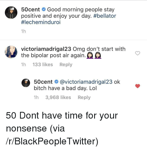 Bipolar: 50cent Good morning people stay  positive and enjoy your day. #bellator  #lechemind uro.  1h  victoriamadrigal23 Oma don't start with  the bipolar post air again.  1h 133 likes Reply  50cent @victoriamadrigal23 ok  bitch have a bad day. Lol  1h 3,968 likes Reply 50 Dont have time for your nonsense (via /r/BlackPeopleTwitter)