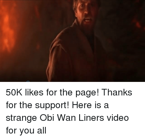 Obie: 50K likes for the page! Thanks for the support! Here is a strange Obi Wan Liners video for you all