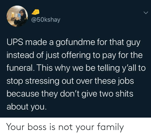 that guy: @50kshay  UPS made a gofundme for that guy  instead of just offering to pay for the  funeral. This why we be telling y'all to  stop stressing out over these jobs  because they don't give two shits  about you. Your boss is not your family