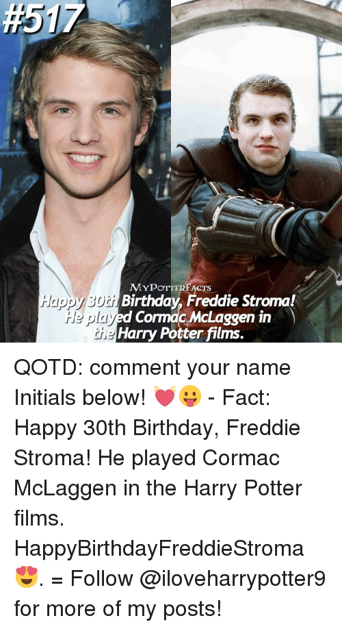 Harry Potter, Memes, and 30th Birthday:  #51  MYPOTTERI ACT  Birthday Freddie Stroma!  ayed Cormac McLaggen in  Harry Potter films.  I QOTD: comment your name Initials below! 💓😛 - Fact: Happy 30th Birthday, Freddie Stroma! He played Cormac McLaggen in the Harry Potter films. HappyBirthdayFreddieStroma 😍. = Follow @iloveharrypotter9 for more of my posts!