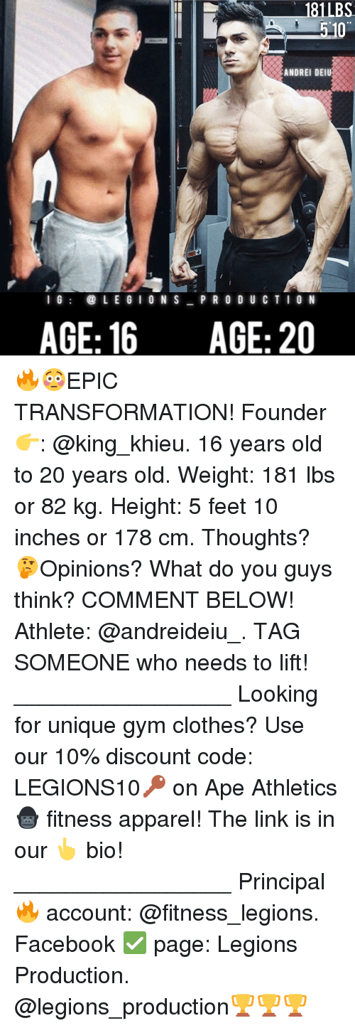 Memes, 🤖, and The Link: 510  ANDREI DEIU  I G  L E G I O N S  P R O D U C T O N  AGE: 16  AGE: 20 🔥😳EPIC TRANSFORMATION! Founder 👉: @king_khieu. 16 years old to 20 years old. Weight: 181 lbs or 82 kg. Height: 5 feet 10 inches or 178 cm. Thoughts? 🤔Opinions? What do you guys think? COMMENT BELOW! Athlete: @andreideiu_. TAG SOMEONE who needs to lift! _________________ Looking for unique gym clothes? Use our 10% discount code: LEGIONS10🔑 on Ape Athletics 🦍 fitness apparel! The link is in our 👆 bio! _________________ Principal 🔥 account: @fitness_legions. Facebook ✅ page: Legions Production. @legions_production🏆🏆🏆
