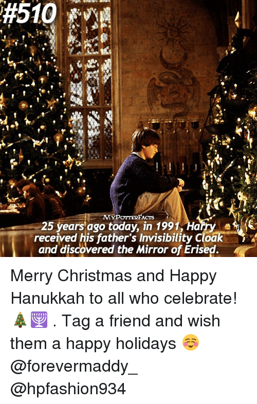 happy hanukkah:  #510  MYPOTTERFACTS  25 years ago today, in 1991, Harry  received his father's Invisibility cloak  and discovered the Mirror of Erised Merry Christmas and Happy Hanukkah to all who celebrate! 🎄🕎 . Tag a friend and wish them a happy holidays ☺️ @forevermaddy_ @hpfashion934