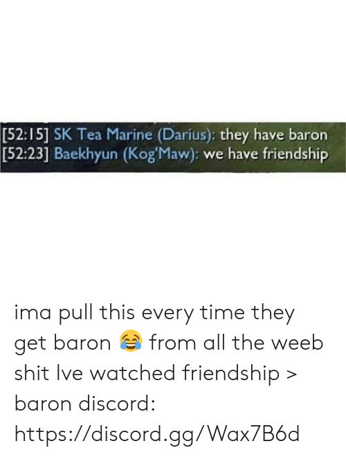 Baekhyun: [52:15] SK Tea Marine (Darius): they have baron  Baekhyun (Kog'Maw): we have friendship  [52:23] ima pull this every time they get baron 😂 from all the weeb shit Ive watched friendship > baron  discord: https://discord.gg/Wax7B6d