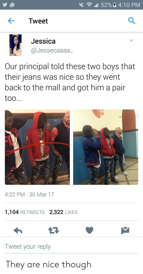 Principal: 52%4:10 PM  Tweet  Jessica  @Jessecaaaa  Our principal told these two boys that  their jeans was nice so they went  back to the mall and got him a pair  too...  4:22 PM 30 Mar 17  1,104 RETWEETS 2,322 LIKES  Tweet your reply They are nice though