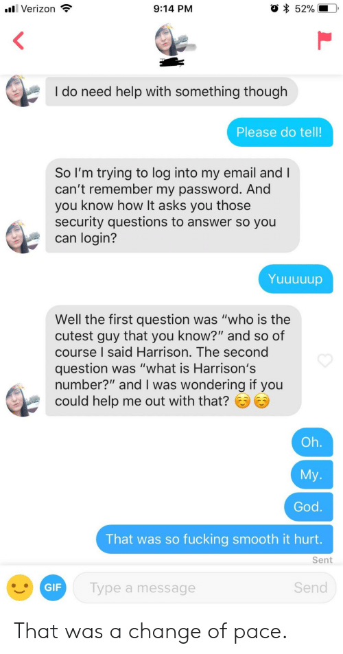 "Harrison: 52%  l Verizon  9:14 PM  I do need help with something though  Please do tell!  So I'm trying to log into my email and I  can't remember my password. And  you know how It asks you those  security questions to answer so you  can login?  Yuuununup  Well the first question was ""who is the  cutest guy that you know?"" and so of  course I said Harrison. The second  question was ""what is Harrison's  number?"" and I was wondering if you  could help me out with that?  Oh.  My.  God.  That was so fucking smooth it hurt.  Sent  Send  Type a message  GIF That was a change of pace."