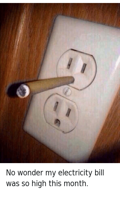 Money, Smoke Weed Everyday, and Wonder: No wonder my electricity bill was so high this month. No wonder my electricity bill was so high this month.