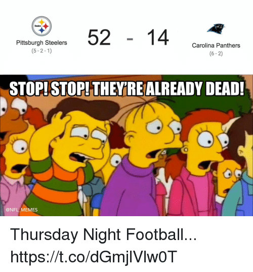 Pittsburgh Steelers: 5214 cn  Steelers  Pittsburgh Steelers  (5-2-1)  Carolina Panthers  (6-2)  STOP! STOP! THEYRE ALREADY DEAD!  0  @NFL MEMES Thursday Night Football... https://t.co/dGmjlVlw0T