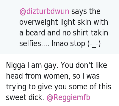Beard, Dicks, and Head: @Reggiemfb  Females who suck dick.... omg self respect shouldn't even be in ya vocabulary   @dizturbdwun  Nigga you gay? RT @Reggiemfb: Females who suck dick.... omg self respect shouldn't even be in ya vocabulary   @Reggiemfb  @dizturbdwun says the overweight light skin with a beard and no shirt takin selfies.... lmao stop (-_-)   @dizturbdwun  Nigga I am gay. You don't like head from women, so I was trying to give you some of this sweet dick. @Reggiemfb Nigga I am gay. You don't like head from women, so I was trying to give you some of this sweet dick. @Reggiemfb