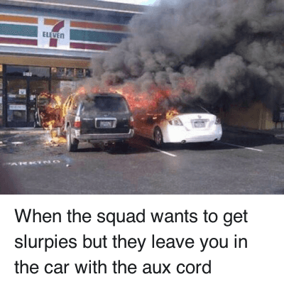 Cars, Mixtapes, and Squad: When the squad wants to get slurpies but they leave you in the car with the aux cord When the squad wants to get slurpies but they leave you in the car with the aux cord
