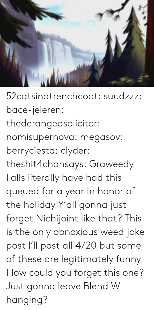RNS: 52catsinatrenchcoat: suudzzz:  bace-jeleren:  thederangedsolicitor:  nomisupernova:  megasov:  berryciesta:  clyder:  theshit4chansays:  Graweedy Falls  literally have had this queued for a year     In honor of the holiday  Y'all gonna just forget Nichijoint like that?    This is the only obnoxious weed joke post I'll post all 4/20 but some of these are legitimately funny   How could you forget this one?   Just gonna leave Blend W hanging?