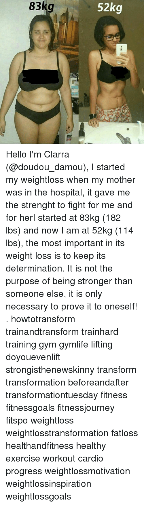Doyouevenlift: 52kg  83kg Hello I'm Clarra (@doudou_damou), I started my weightloss when my mother was in the hospital, it gave me the strenght to fight for me and for herI started at 83kg (182 lbs) and now I am at 52kg (114 lbs), the most important in its weight loss is to keep its determination. It is not the purpose of being stronger than someone else, it is only necessary to prove it to oneself! . howtotransform trainandtransform trainhard training gym gymlife lifting doyouevenlift strongisthenewskinny transform transformation beforeandafter transformationtuesday fitness fitnessgoals fitnessjourney fitspo weightloss weightlosstransformation fatloss healthandfitness healthy exercise workout cardio progress weightlossmotivation weightlossinspiration weightlossgoals