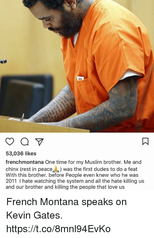 Kevin Gates, Love, and Muslim: 53,036 likes  frenchmontana One time for my Muslim brother. Me and  chinx (rest in peace was the first dudes to do a feat  With this brother. before People even knew who he was  2011 hate watching the system and all the hate killing us  and our brother and killing the people that love us French Montana speaks on Kevin Gates. https://t.co/8mnl94EvKo
