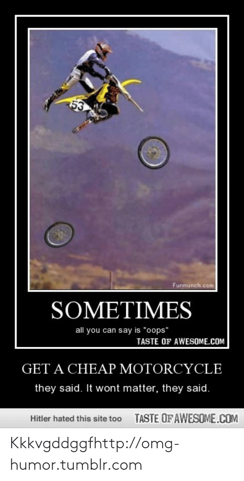 """Motorcycle: 53  Funmunch.com  SOMETIMES  all you can say is """"oops""""  TASTE OF AWESOME.COM  GET A CHEAP MOTORCYCLE  they said. It wont matter, they said.  TASTE OFAWESOME.COM  Hitler hated this site too Kkkvgddggfhttp://omg-humor.tumblr.com"""