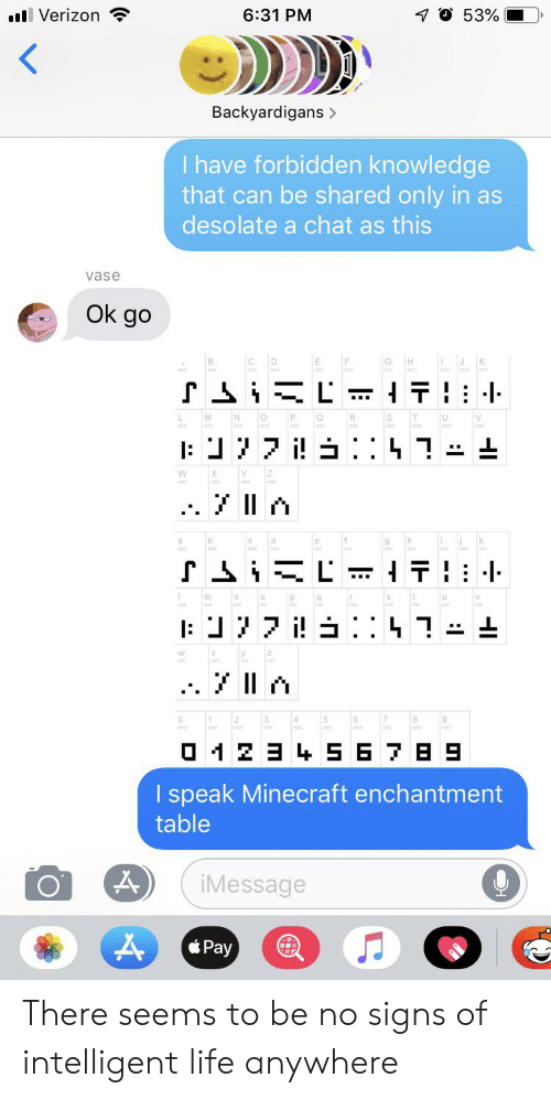 backyardigans: 53%  l Verizon  6:31 PM  Backyardigans>  I have forbidden knowledge  that can be shared only in as  desolate a chat as this  vase  Ok go  SiiL  N  V  : 7i : 7-  Y  X  iL  T  v  m  a1 234S6 7 B 9  I speak Minecraft enchantment  table  iMessage  Pay There seems to be no signs of intelligent life anywhere