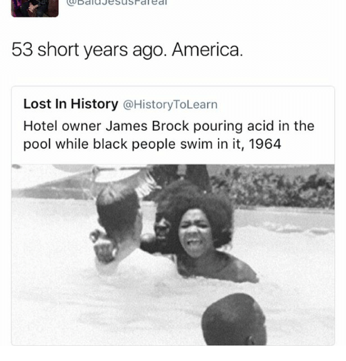 America, Memes, and Lost: 53 short years ago. America.  Lost In History  History ToLearn  Hotel owner James Brock pouring acid in the  pool while black people swim in it, 1964