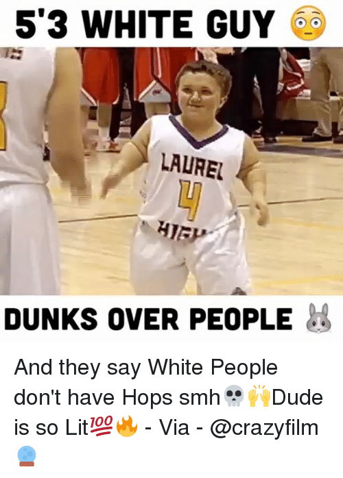 Memes, 🤖, and Via: 53 WHITE GUY  LAUREL  DUNKS OVER PEOPLE And they say White People don't have Hops smh💀🙌Dude is so Lit💯🔥 - Via - @crazyfilm 🔮