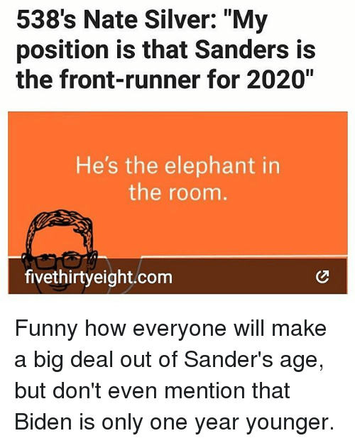 "Front Runners: 538's Nate Silver: ""My  position is that Sanders is  the front-runner for 2020""  He's the elephant in  the room  fivethirtyeight.com Funny how everyone will make a big deal out of Sander's age, but don't even mention that Biden is only one year younger."